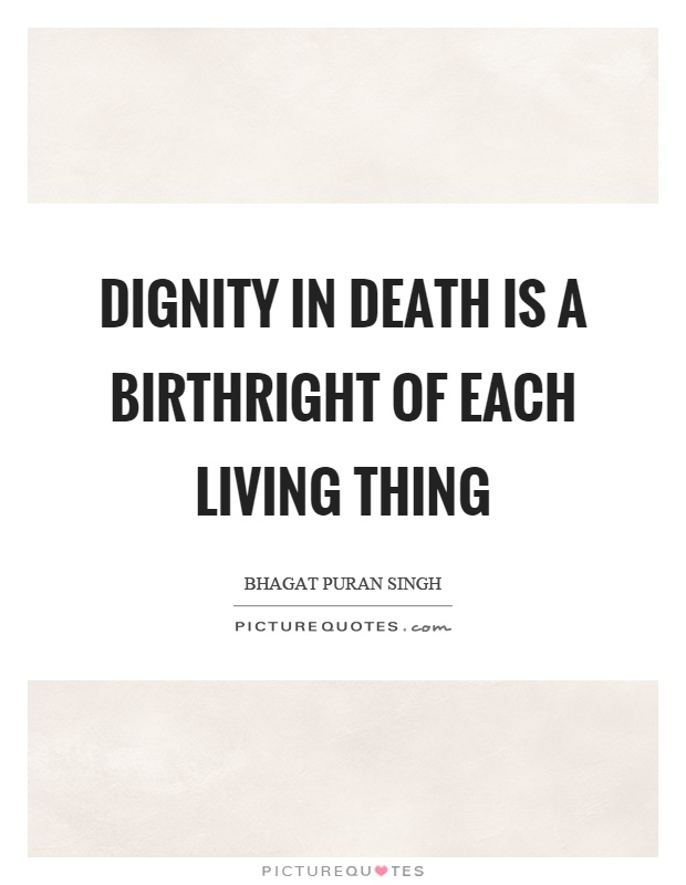 Dignity in death is a birthright of each living thing Picture Quote #1