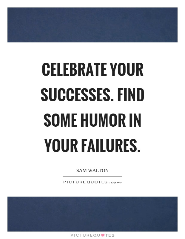 Celebrate your successes. Find some humor in your failures Picture Quote #1