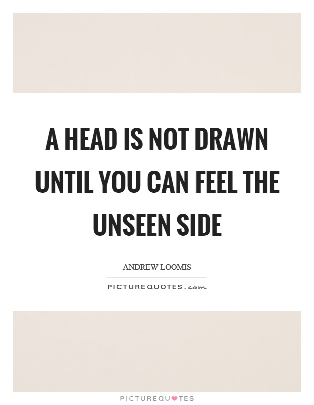 A head is not drawn until you can feel the unseen side Picture Quote #1