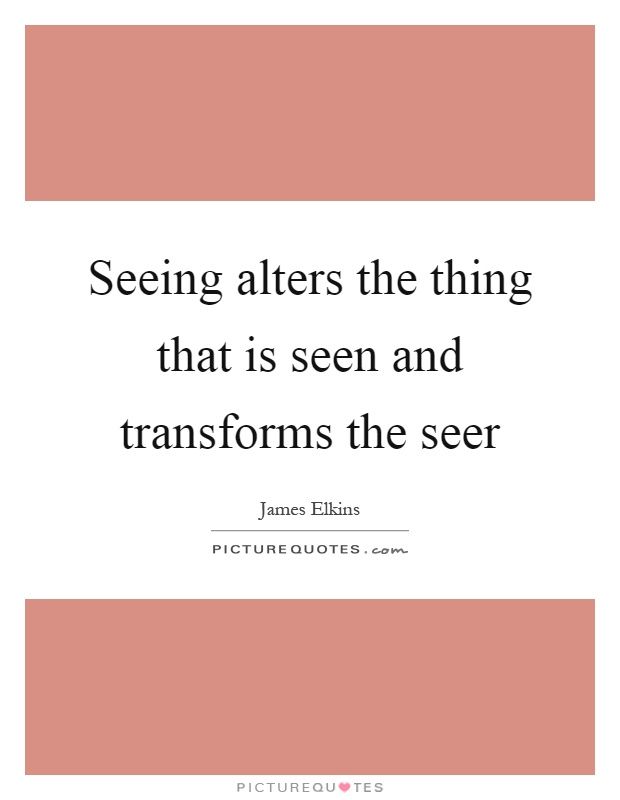 Seeing alters the thing that is seen and transforms the seer Picture Quote #1