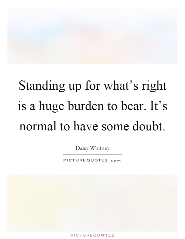 Standing up for what's right is a huge burden to bear. It's normal to have some doubt Picture Quote #1