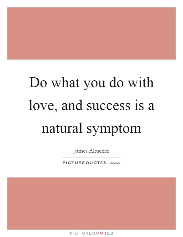 Do what you do with love, and success is a natural symptom Picture Quote #1