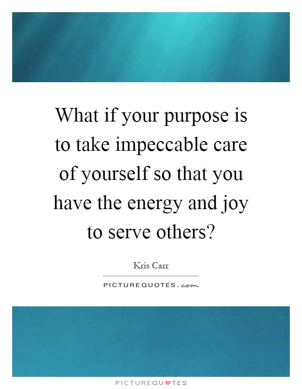 What if your purpose is to take impeccable care of yourself so that you have the energy and joy to serve others? Picture Quote #1