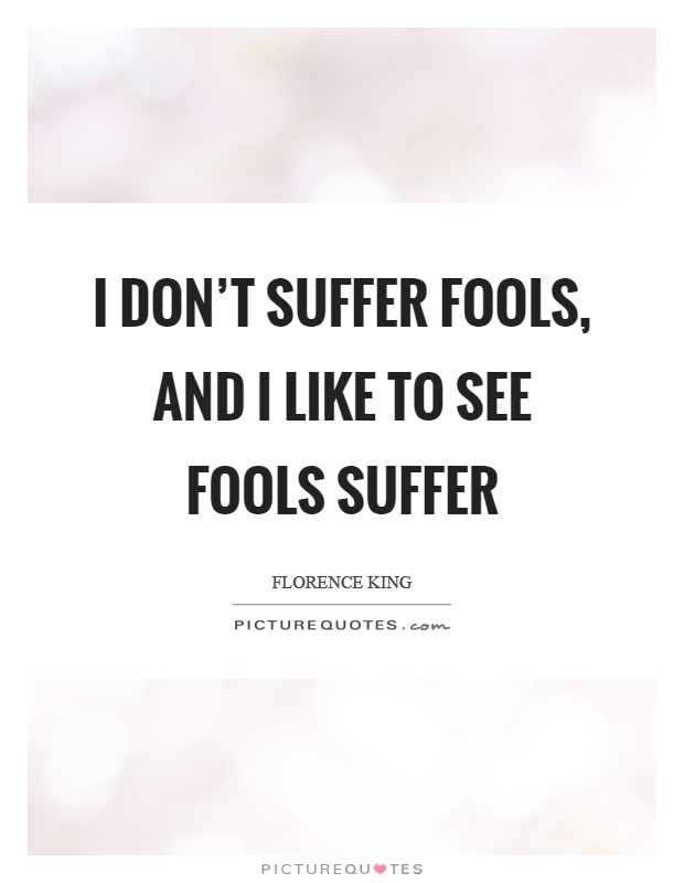 I don't suffer fools, and I like to see fools suffer Picture Quote #1
