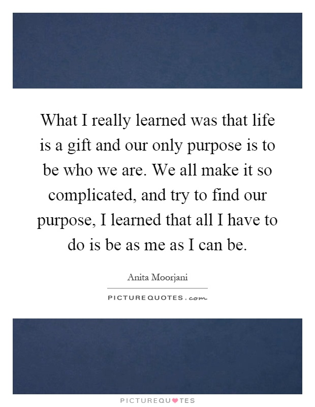 What I really learned was that life is a gift and our only purpose is to be who we are. We all make it so complicated, and try to find our purpose, I learned that all I have to do is be as me as I can be Picture Quote #1