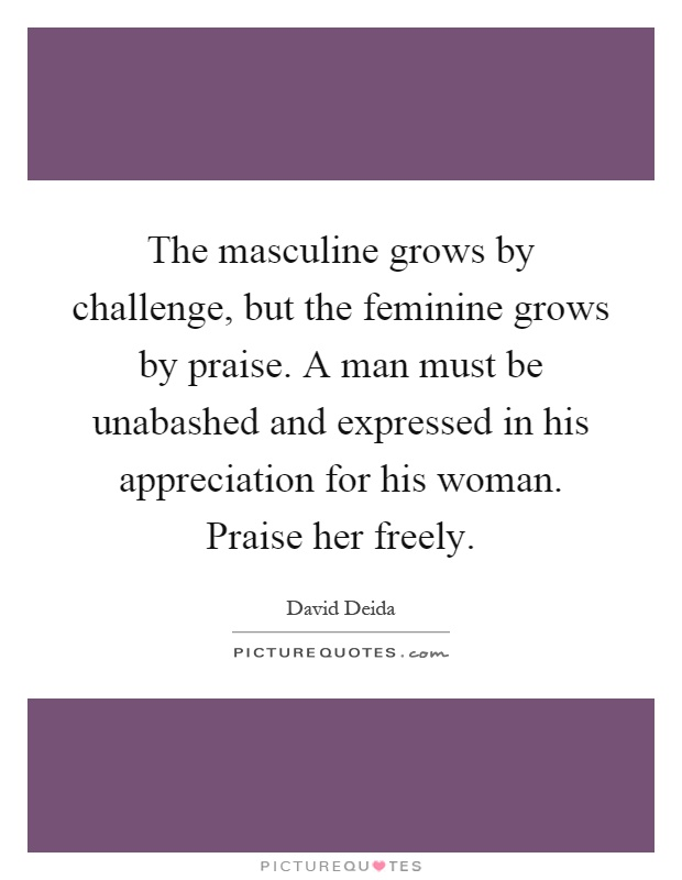 The masculine grows by challenge, but the feminine grows by praise. A man must be unabashed and expressed in his appreciation for his woman. Praise her freely Picture Quote #1