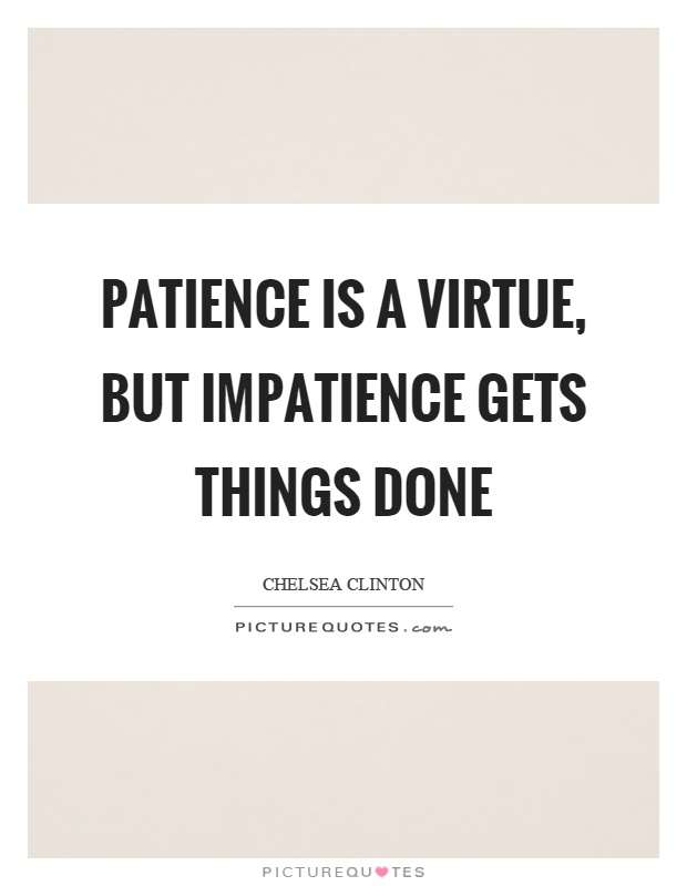 Patience is a virtue, but impatience gets things done Picture Quote #1