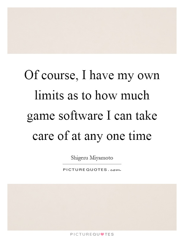 Of course, I have my own limits as to how much game software I can take care of at any one time Picture Quote #1