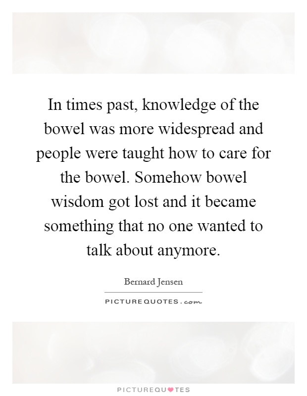 In times past, knowledge of the bowel was more widespread and people were taught how to care for the bowel. Somehow bowel wisdom got lost and it became something that no one wanted to talk about anymore Picture Quote #1