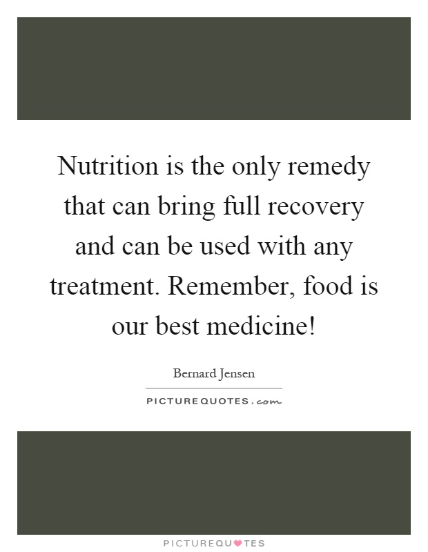 Nutrition is the only remedy that can bring full recovery and can be used with any treatment. Remember, food is our best medicine! Picture Quote #1