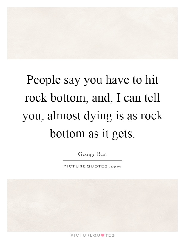 People say you have to hit rock bottom, and, I can tell you, almost dying is as rock bottom as it gets Picture Quote #1