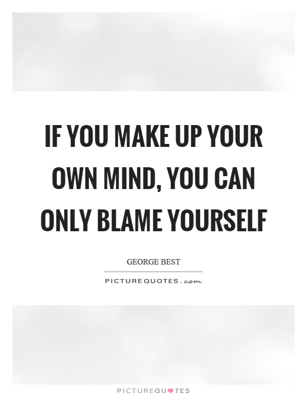If you make up your own mind, you can only blame yourself Picture Quote #1
