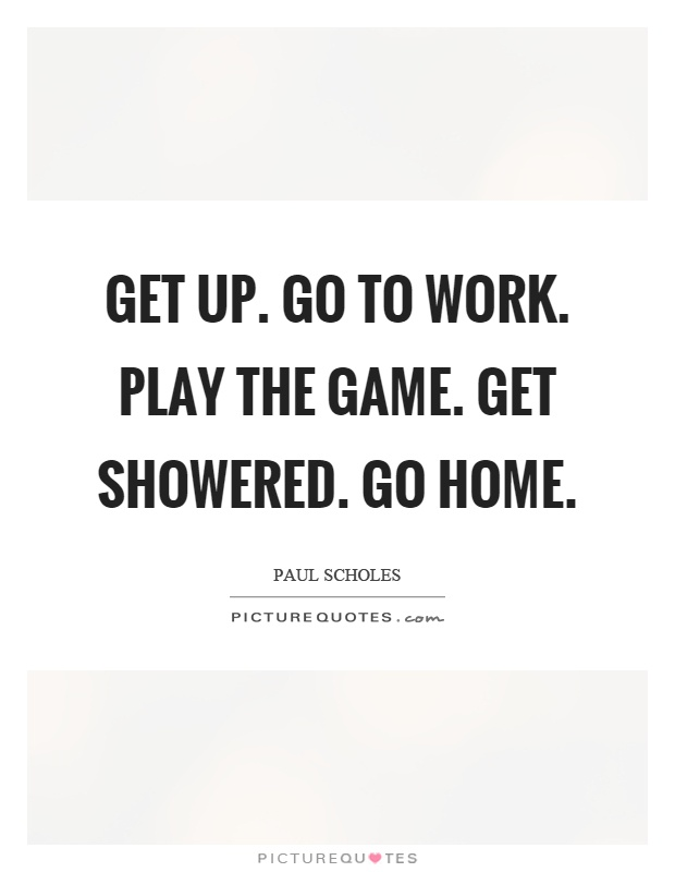 Get up. Go to work. Play the game. Get showered. Go home Picture Quote #1