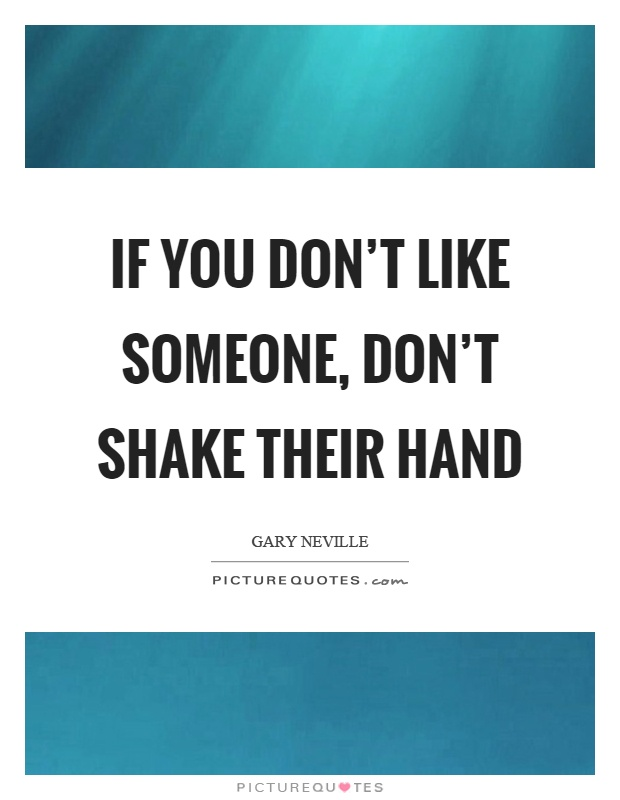 If you don't like someone, don't shake their hand Picture Quote #1