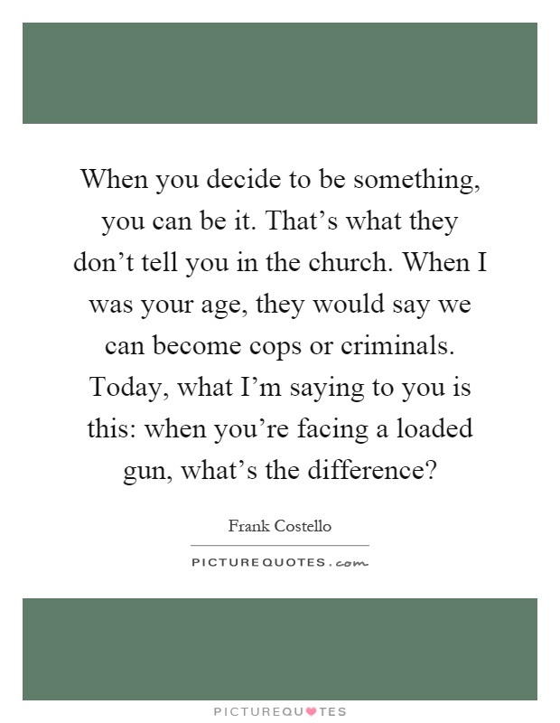 When you decide to be something, you can be it. That's what they don't tell you in the church. When I was your age, they would say we can become cops or criminals. Today, what I'm saying to you is this: when you're facing a loaded gun, what's the difference? Picture Quote #1