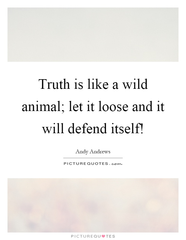 Truth is like a wild animal; let it loose and it will defend itself! Picture Quote #1