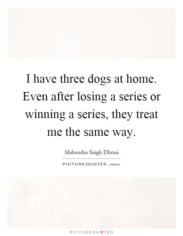 I have three dogs at home. Even after losing a series or winning a series, they treat me the same way Picture Quote #1