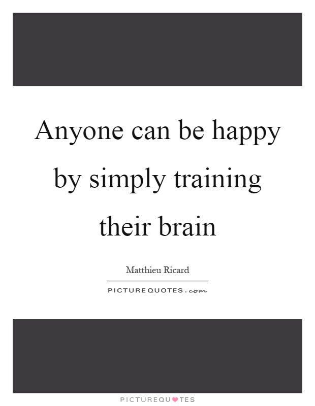 Anyone can be happy by simply training their brain Picture Quote #1