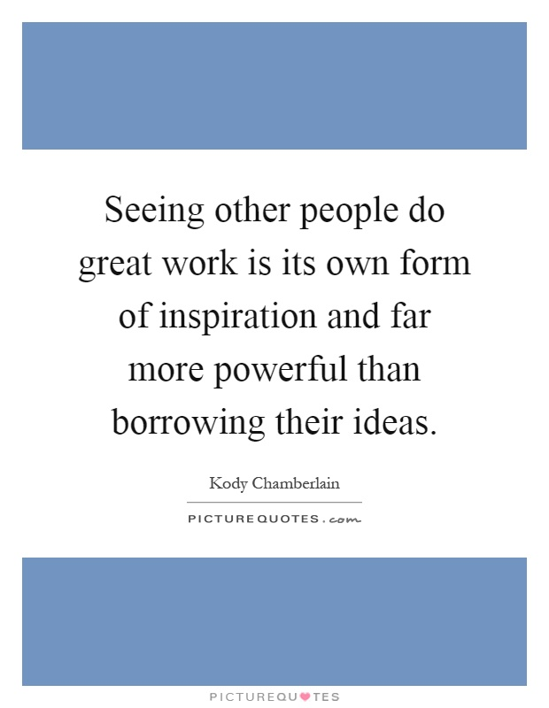 Seeing other people do great work is its own form of inspiration and far more powerful than borrowing their ideas Picture Quote #1