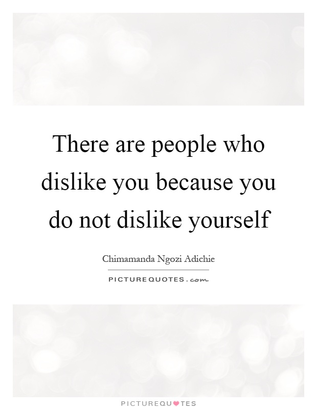 There are people who dislike you because you do not dislike yourself Picture Quote #1