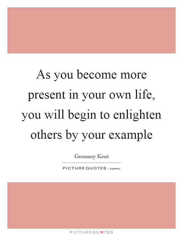 As you become more present in your own life, you will begin to enlighten others by your example Picture Quote #1