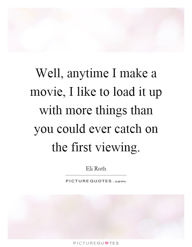 Well, anytime I make a movie, I like to load it up with more things than you could ever catch on the first viewing Picture Quote #1