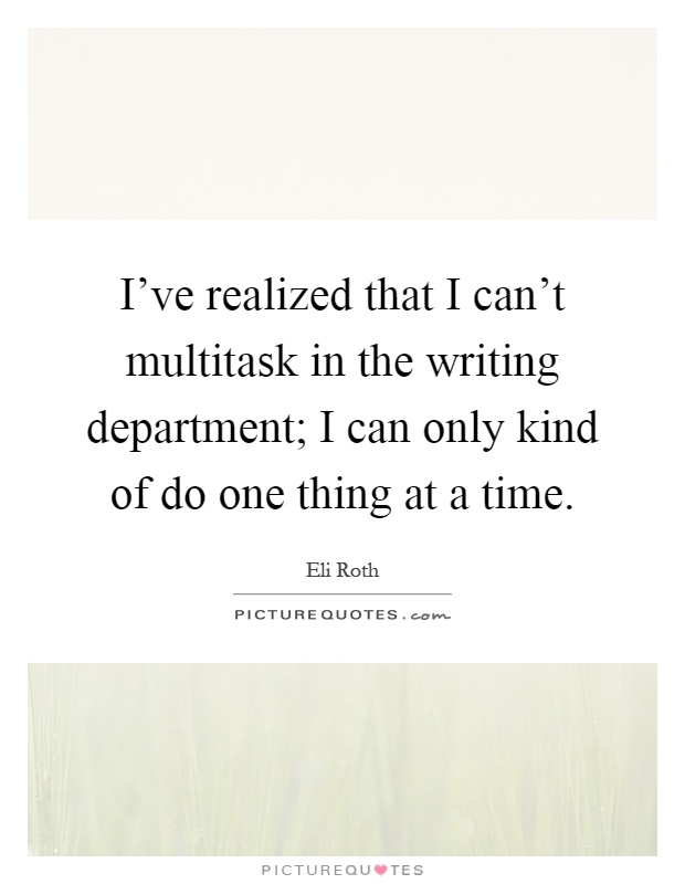 I've realized that I can't multitask in the writing department; I can only kind of do one thing at a time Picture Quote #1