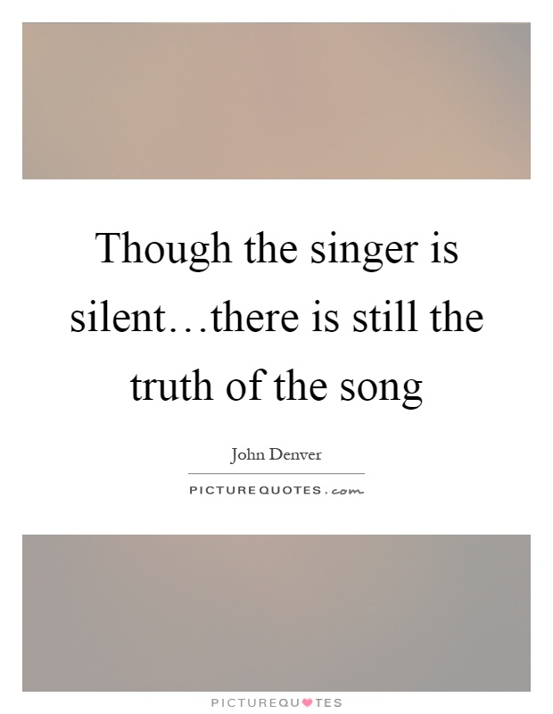 Though the singer is silent…there is still the truth of the song Picture Quote #1