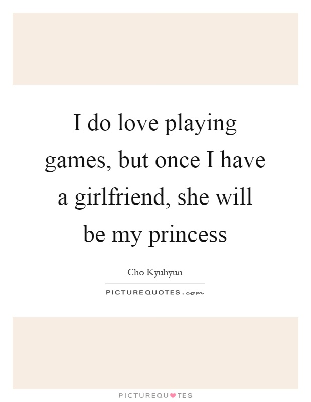 I do love playing games, but once I have a girlfriend, she will be my princess Picture Quote #1