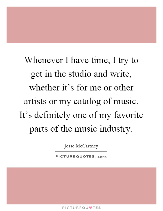 Whenever I have time, I try to get in the studio and write, whether it's for me or other artists or my catalog of music. It's definitely one of my favorite parts of the music industry Picture Quote #1