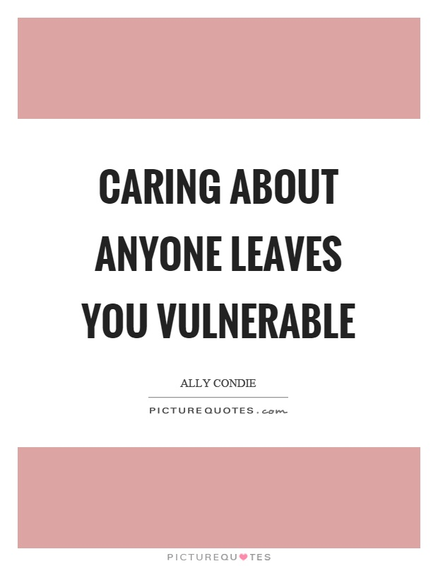 Caring about anyone leaves you vulnerable Picture Quote #1