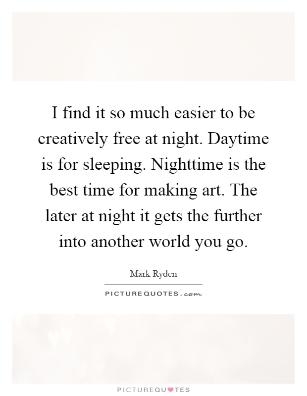I find it so much easier to be creatively free at night. Daytime is for sleeping. Nighttime is the best time for making art. The later at night it gets the further into another world you go Picture Quote #1