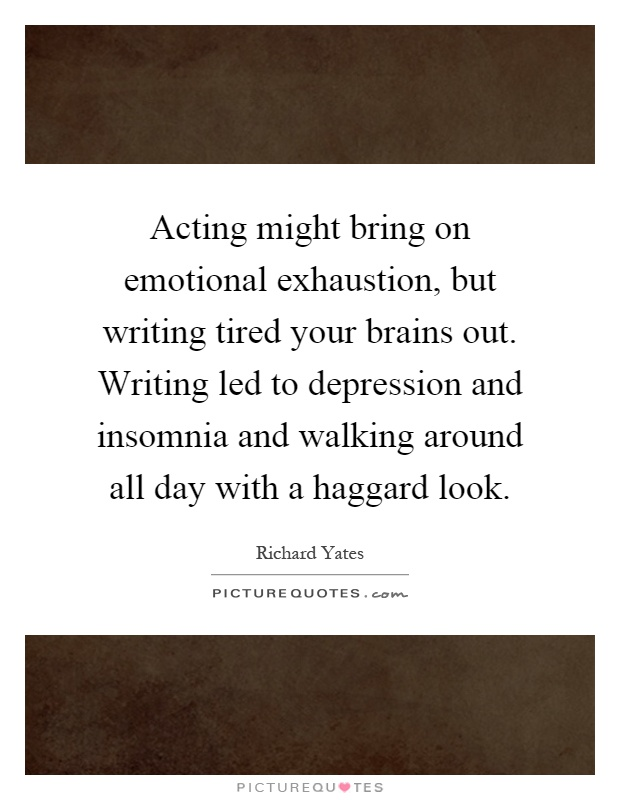 Acting might bring on emotional exhaustion, but writing tired your brains out. Writing led to depression and insomnia and walking around all day with a haggard look Picture Quote #1