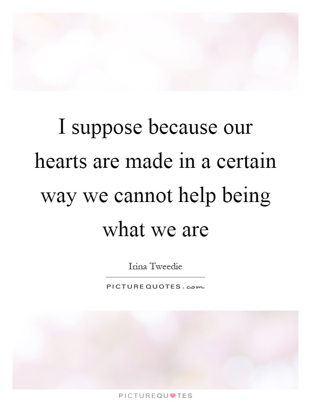 I suppose because our hearts are made in a certain way we cannot help being what we are Picture Quote #1