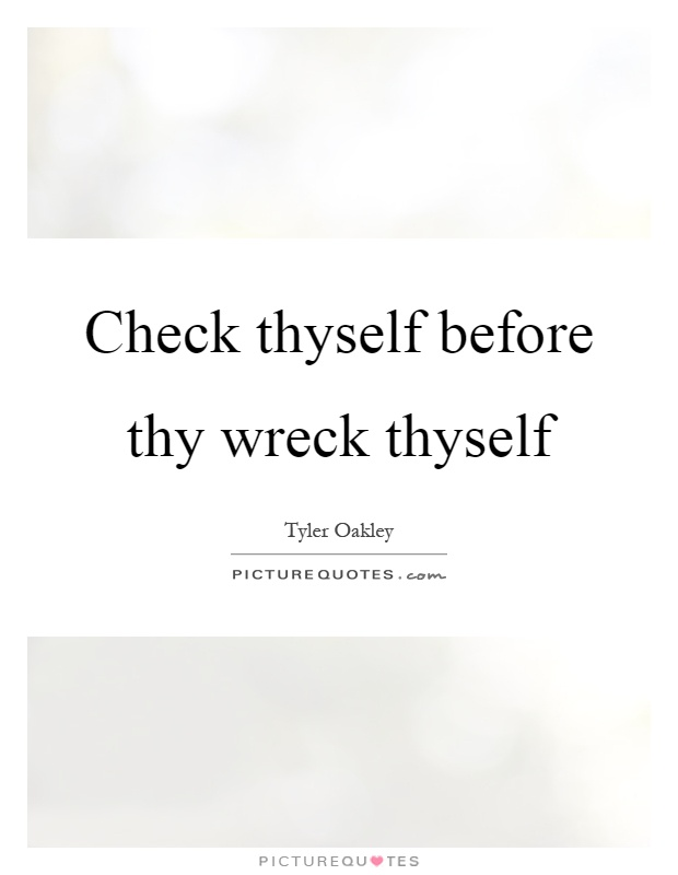 Check thyself before thy wreck thyself Picture Quote #1