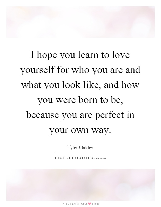 I hope you learn to love yourself for who you are and what you look like, and how you were born to be, because you are perfect in your own way Picture Quote #1