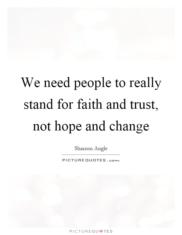We need people to really stand for faith and trust, not hope and change Picture Quote #1
