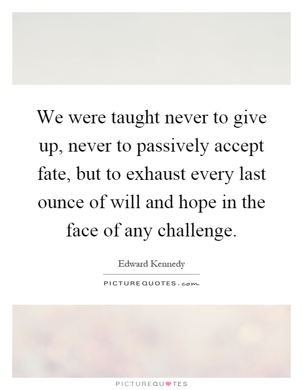 We were taught never to give up, never to passively accept fate, but to exhaust every last ounce of will and hope in the face of any challenge Picture Quote #1