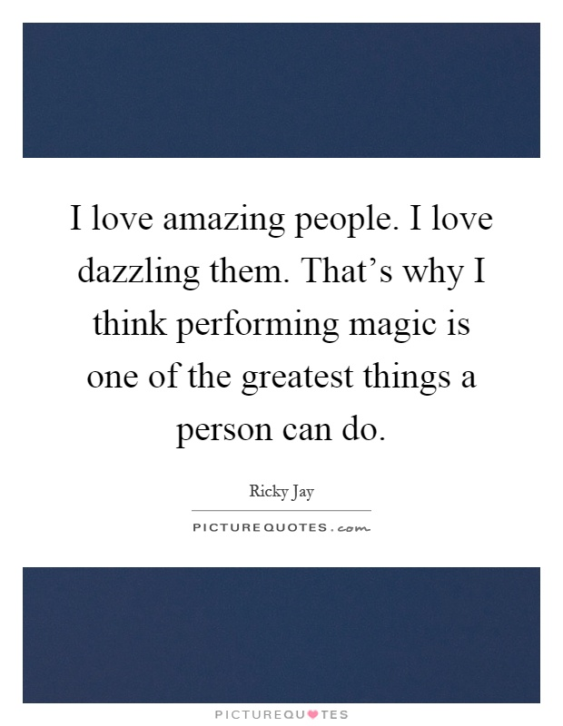 I love amazing people. I love dazzling them. That's why I think performing magic is one of the greatest things a person can do Picture Quote #1
