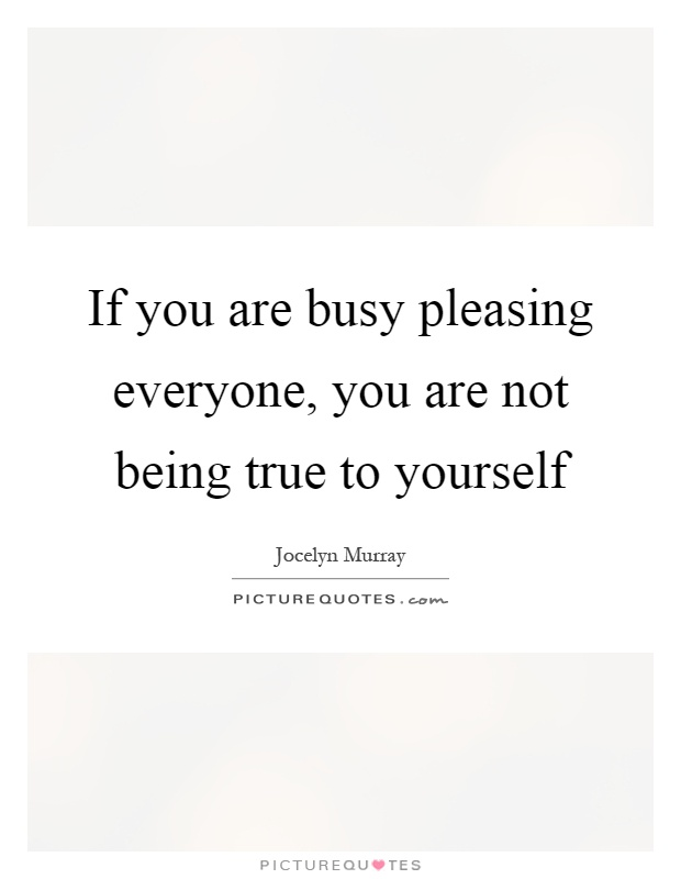 If you are busy pleasing everyone, you are not being true to yourself Picture Quote #1