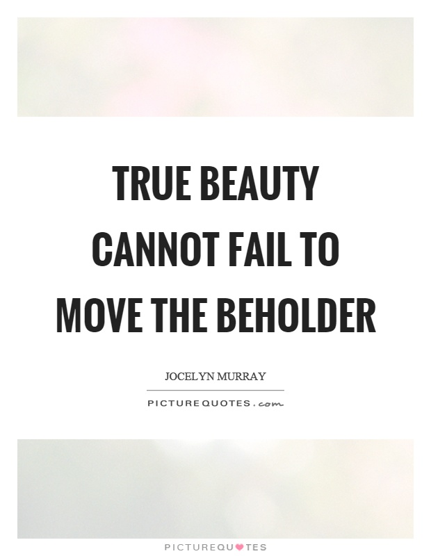 True beauty cannot fail to move the beholder Picture Quote #1