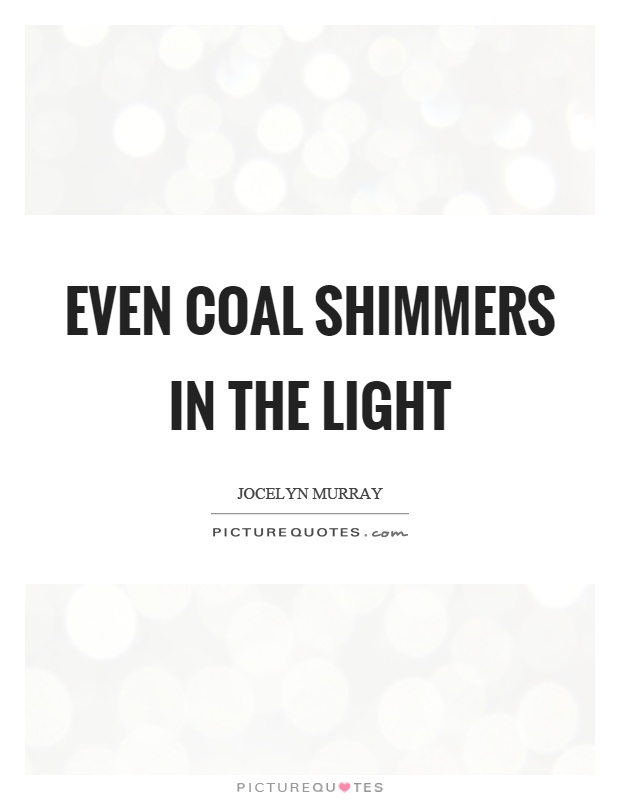 Even coal shimmers in the light Picture Quote #1