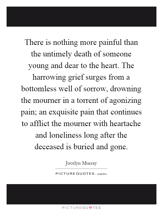 There is nothing more painful than the untimely death of someone young and dear to the heart. The harrowing grief surges from a bottomless well of sorrow, drowning the mourner in a torrent of agonizing pain; an exquisite pain that continues to afflict the mourner with heartache and loneliness long after the deceased is buried and gone Picture Quote #1