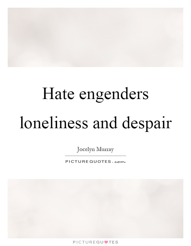 Hate engenders loneliness and despair Picture Quote #1