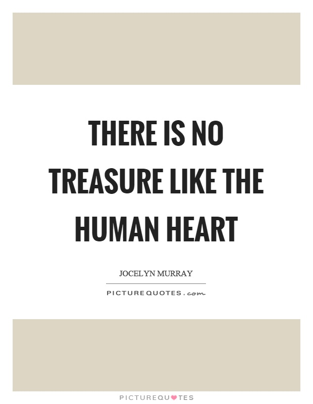 There is no treasure like the human heart Picture Quote #1