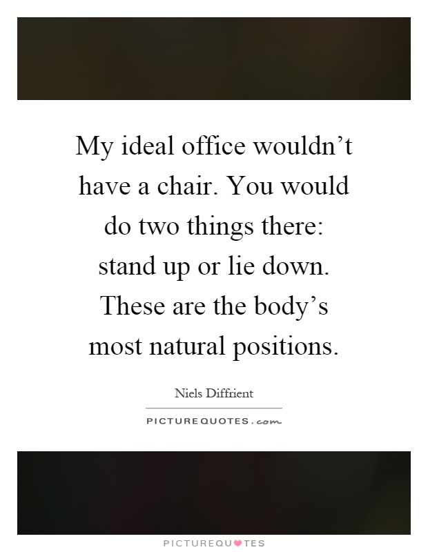 My ideal office wouldn't have a chair. You would do two things there: stand up or lie down. These are the body's most natural positions Picture Quote #1