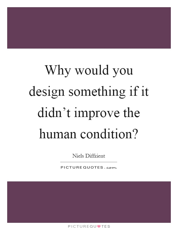 Why would you design something if it didn't improve the human condition? Picture Quote #1