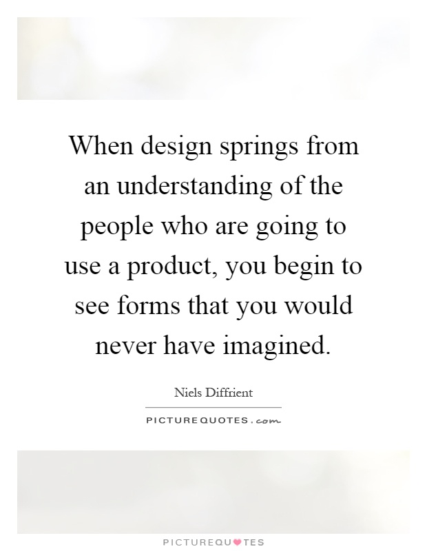 When design springs from an understanding of the people who are going to use a product, you begin to see forms that you would never have imagined Picture Quote #1