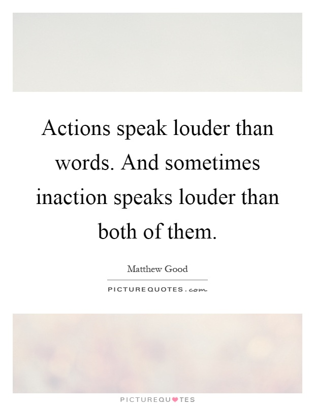 Actions speak louder than words. And sometimes inaction speaks louder than both of them Picture Quote #1