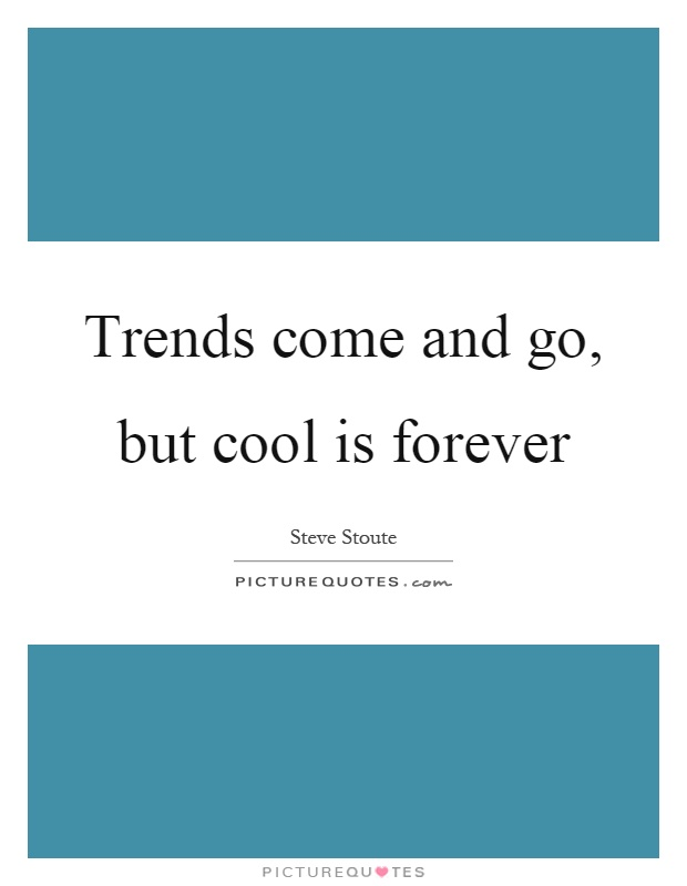 Trends come and go, but cool is forever Picture Quote #1